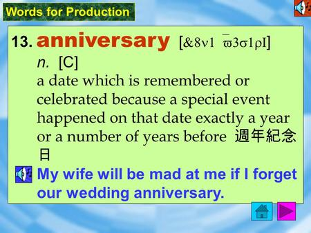 Words for Production 13. anniversary [ &8n1`v3s1rI ] n. [C] a date which is remembered or celebrated because a special event happened on that date exactly.