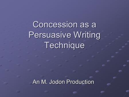 Concession as a Persuasive Writing Technique An M. Jodon Production.