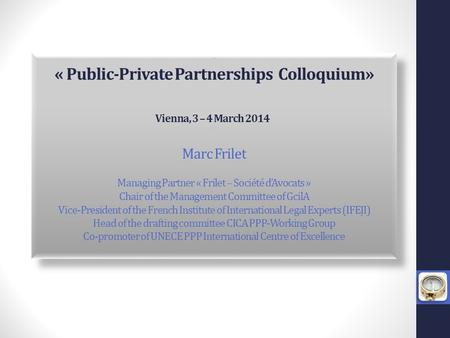 *** « Public-Private Partnerships Colloquium» Vienna, 3 – 4 March 2014 *** Marc Frilet Managing Partner « Frilet – Société d'Avocats » Chair of the Management.