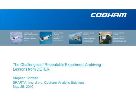 The Challenges of Repeatable Experiment Archiving – Lessons from DETER Stephen Schwab SPARTA, Inc. d.b.a. Cobham Analytic Solutions May 25, 2010.