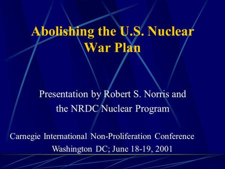 Abolishing the U.S. Nuclear War Plan Presentation by Robert S. Norris and the NRDC Nuclear Program Carnegie International Non-Proliferation Conference.