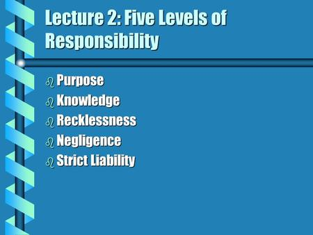 Lecture 2: Five Levels of Responsibility b Purpose b Knowledge b Recklessness b Negligence b Strict Liability.