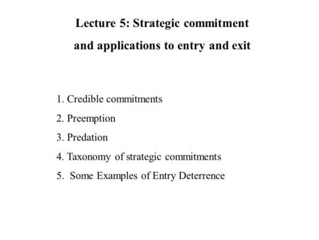 1. Credible commitments 2. Preemption 3. Predation 4. Taxonomy of strategic commitments 5. Some Examples of Entry Deterrence Lecture 5: Strategic commitment.