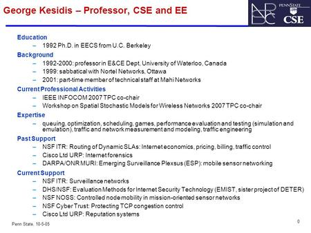 0 Penn State, 10-5-05 George Kesidis – Professor, CSE and EE Education –1992 Ph.D. in EECS from U.C. Berkeley Background –1992-2000: professor in E&CE.