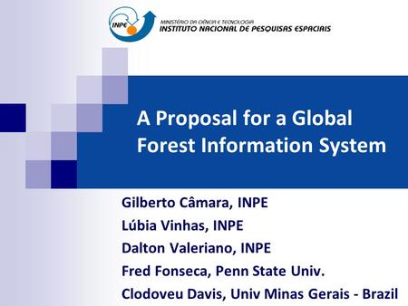 A Proposal for a Global Forest Information System Gilberto Câmara, INPE Lúbia Vinhas, INPE Dalton Valeriano, INPE Fred Fonseca, Penn State Univ. Clodoveu.