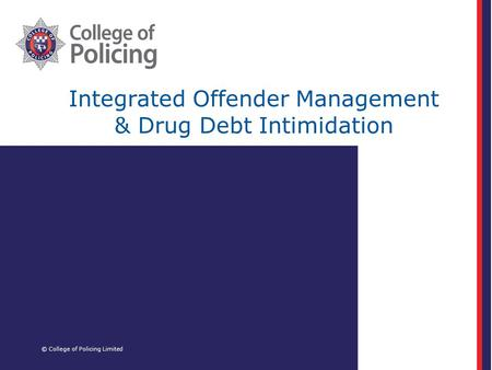 Integrated Offender Management & Drug Debt Intimidation © College of Policing Limited.