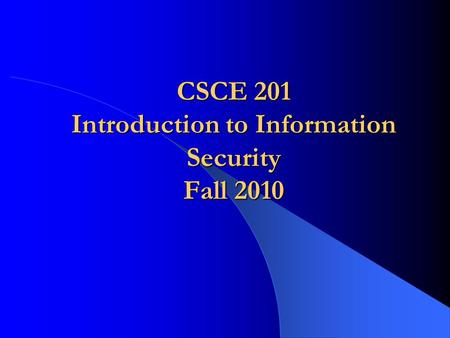 CSCE 201 Introduction to Information Security Fall 2010.