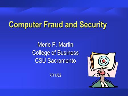 Computer Fraud and Security Merle P. Martin College of Business CSU Sacramento 7/11/02.