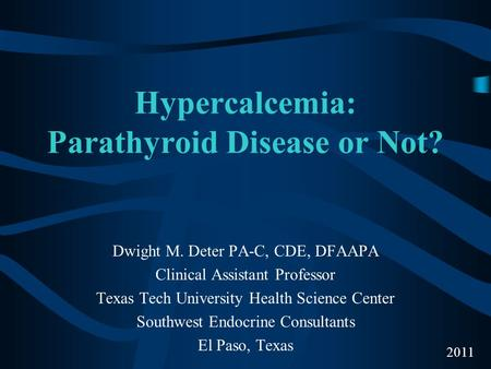 Hypercalcemia: Parathyroid Disease or Not? Dwight M. Deter PA-C, CDE, DFAAPA Clinical Assistant Professor Texas Tech University Health Science Center Southwest.