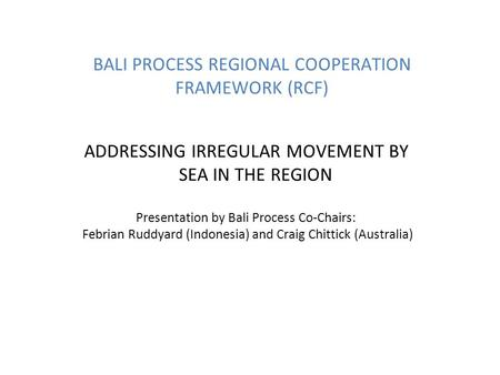 BALI PROCESS REGIONAL COOPERATION FRAMEWORK (RCF) ADDRESSING IRREGULAR MOVEMENT BY SEA IN THE REGION Presentation by Bali Process Co-Chairs: Febrian Ruddyard.