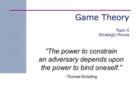 "Game Theory ""The power to constrain an adversary depends upon the power to bind oneself."" - Thomas Schelling Topic 6 Strategic Moves."