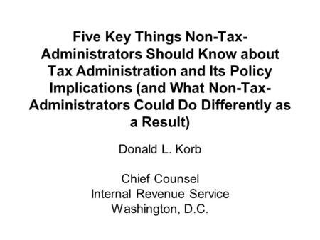 Five Key Things Non-Tax- Administrators Should Know about Tax Administration and Its Policy Implications (and What Non-Tax- Administrators Could Do Differently.
