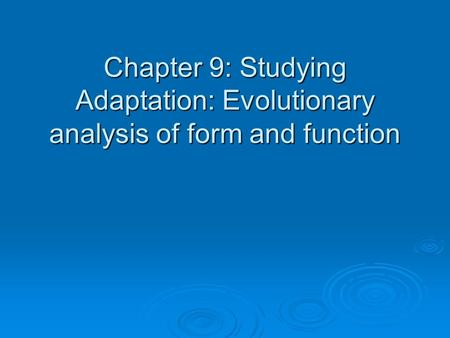 Chapter 9: Studying Adaptation: Evolutionary analysis of form and function.