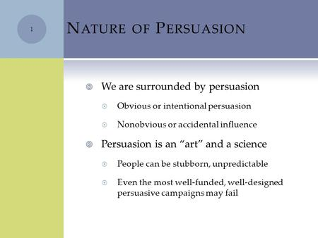 "N ATURE OF P ERSUASION  We are surrounded by persuasion  Obvious or intentional persuasion  Nonobvious or accidental influence  Persuasion is an ""art"""