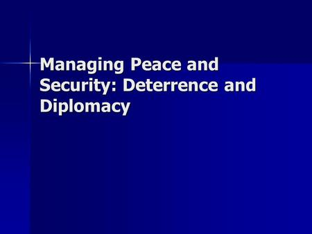Managing Peace and Security: Deterrence and Diplomacy.