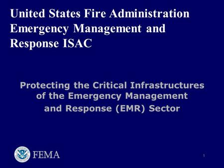 1 United States Fire Administration Emergency Management and Response ISAC Protecting the Critical Infrastructures of the Emergency Management and Response.