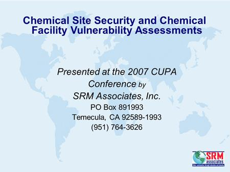 Presented at the 2007 CUPA Conference by SRM Associates, Inc. PO Box 891993 Temecula, CA 92589-1993 (951) 764-3626 Chemical Site Security and Chemical.