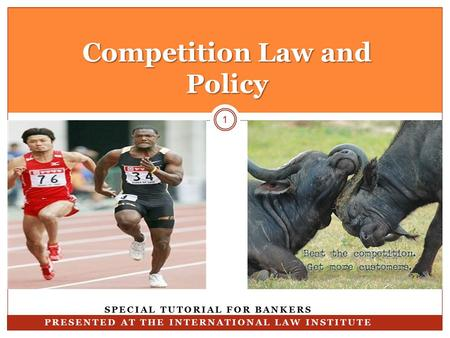 Competition Law and Policy 1 SPECIAL TUTORIAL FOR BANKERS PRESENTED AT THE INTERNATIONAL LAW INSTITUTE.