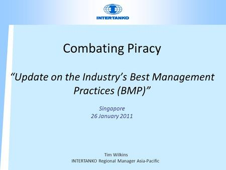 "Combating Piracy ""Update on the Industry's Best Management Practices (BMP)"" Singapore 26 January 2011 Tim Wilkins INTERTANKO Regional Manager Asia-Pacific."