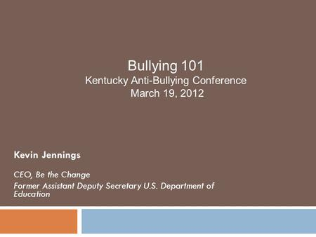 Kevin Jennings CEO, Be the Change Former Assistant Deputy Secretary U.S. Department of Education Bullying 101 Kentucky Anti-Bullying Conference March 19,