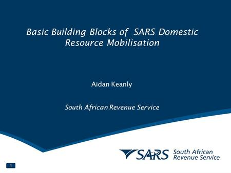Basic Building Blocks of SARS Domestic Resource Mobilisation Aidan Keanly South African Revenue Service.