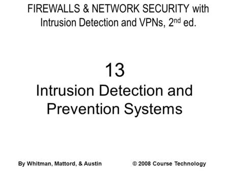 FIREWALLS & NETWORK SECURITY with Intrusion Detection and VPNs, 2 nd ed. 13 Intrusion Detection and Prevention Systems By Whitman, Mattord, & Austin© 2008.