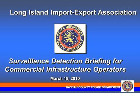 NASSAU COUNTY POLICE DEPARTMENT Long Island Import-Export Association Surveillance Detection Briefing for Commercial Infrastructure Operators March 18,