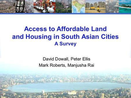 Access to Affordable Land and Housing in South Asian Cities A Survey David Dowall, Peter Ellis Mark Roberts, Manjusha Rai.