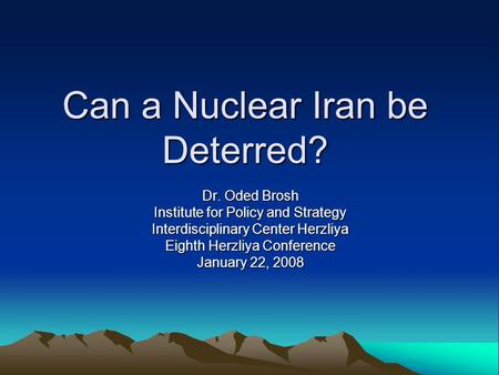 Can a Nuclear Iran be Deterred? Dr. Oded Brosh Institute for Policy and Strategy Interdisciplinary Center Herzliya Eighth Herzliya Conference January 22,