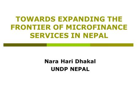 TOWARDS EXPANDING THE FRONTIER OF MICROFINANCE SERVICES IN NEPAL Nara Hari Dhakal UNDP NEPAL.