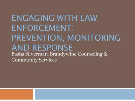 ENGAGING WITH LAW ENFORCEMENT: PREVENTION, MONITORING AND RESPONSE Basha Silverman, Brandywine Counseling & Community Services.