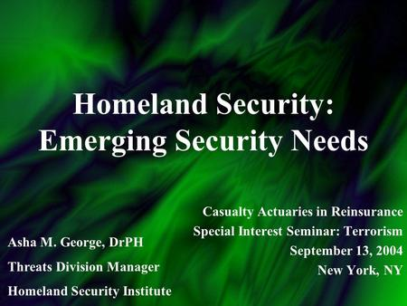 Homeland Security: Emerging Security Needs Casualty Actuaries in Reinsurance Special Interest Seminar: Terrorism September 13, 2004 New York, NY Asha M.