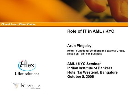 Confidential 1 AML/KYC Seminar, Indian Institute of Bankers, Hotel Taj Westend, Bangalore – October 5, 2006 Role of IT in AML / KYC Arun Pingaley Head.