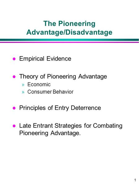 1 The Pioneering Advantage/Disadvantage l Empirical Evidence l Theory of Pioneering Advantage »Economic »Consumer Behavior l Principles of Entry Deterrence.