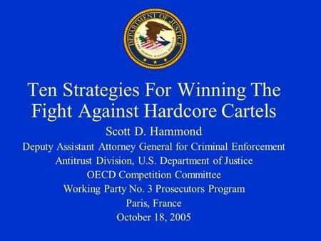 Ten Strategies For Winning The Fight Against Hardcore Cartels Scott D. Hammond Deputy Assistant Attorney General for Criminal Enforcement Antitrust Division,