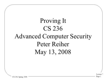 Lecture 7 Page 1 CS 236, Spring 2008 Proving It CS 236 Advanced Computer Security Peter Reiher May 13, 2008.