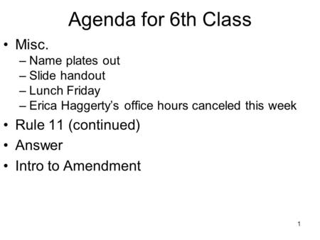 1 Agenda for 6th Class Misc. –Name plates out –Slide handout –Lunch Friday –Erica Haggerty's office hours canceled this week Rule 11 (continued) Answer.