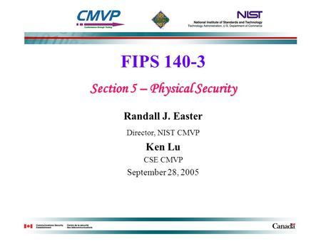 FIPS 140-3 Section 5 – Physical Security Randall J. Easter Director, NIST CMVP Ken Lu CSE CMVP September 28, 2005.