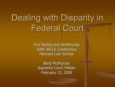 Dealing with Disparity in Federal Court Civil Rights and Sentencing 2009 JRCLS Conference Harvard Law School Benji McMurray Supreme Court Fellow February.