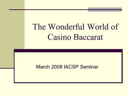 The Wonderful World of Casino Baccarat March 2008 IACSP Seminar.