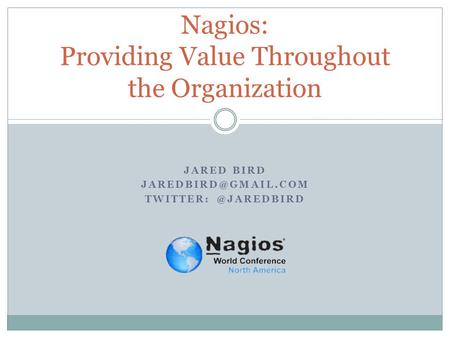 JARED BIRD Nagios: Providing Value Throughout the Organization.