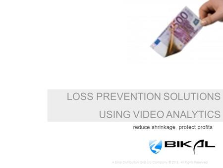 LOSS PREVENTION SOLUTIONS USING VIDEO ANALYTICS reduce shrinkage, protect profits A Bikal Distribution GKB Ltd Company © 2013. All Rights Reserved.