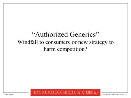 "© 2006 Robins, Kaplan, Miller & Ciresi L.L.P. rkmc.com ""Authorized Generics"" Windfall to consumers or new strategy to harm competition?"