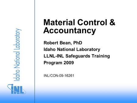 Material Control & Accountancy Robert Bean, PhD Idaho National Laboratory LLNL-INL Safeguards Training Program 2009 INL/CON-09-16261.