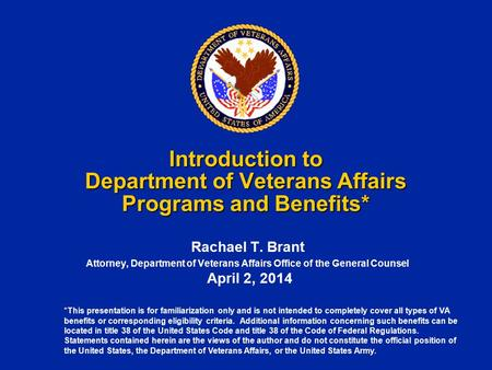*This presentation is for familiarization only and is not intended to completely cover all types of VA benefits or corresponding eligibility criteria.