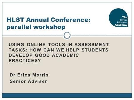 USING ONLINE TOOLS IN ASSESSMENT TASKS: HOW CAN WE HELP STUDENTS DEVELOP GOOD ACADEMIC PRACTICES? HLST Annual Conference: parallel workshop Dr Erica Morris.