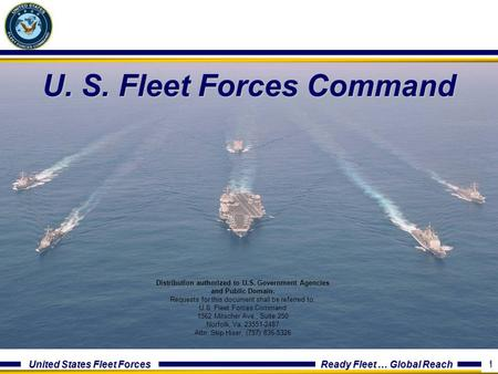 United States Fleet Forces Ready Fleet … Global Reach 1 U. S. Fleet Forces Command 1 Distribution authorized to U.S. Government Agencies and Public Domain.