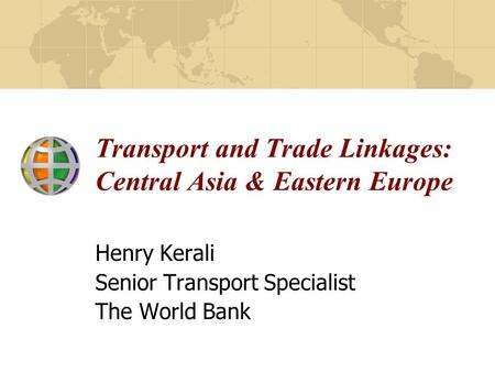 Transport and Trade Linkages: Central Asia & Eastern Europe Henry Kerali Senior Transport Specialist The World Bank.