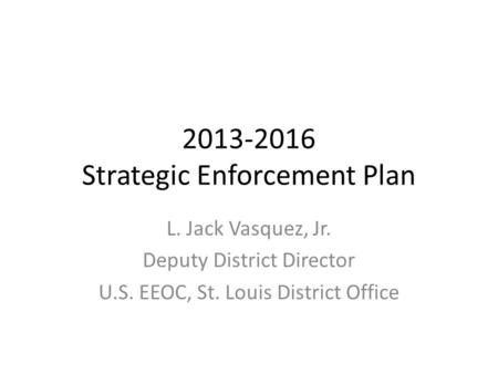 2013-2016 Strategic Enforcement Plan L. Jack Vasquez, Jr. Deputy District Director U.S. EEOC, St. Louis District Office.