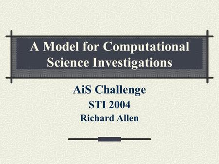 A Model for Computational Science Investigations AiS Challenge STI 2004 Richard Allen.